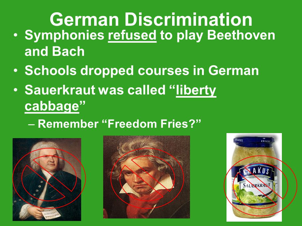 German Discrimination Symphonies refused to play Beethoven and Bach Schools dropped courses in German Sauerkraut was called liberty cabbage –Remember Freedom Fries