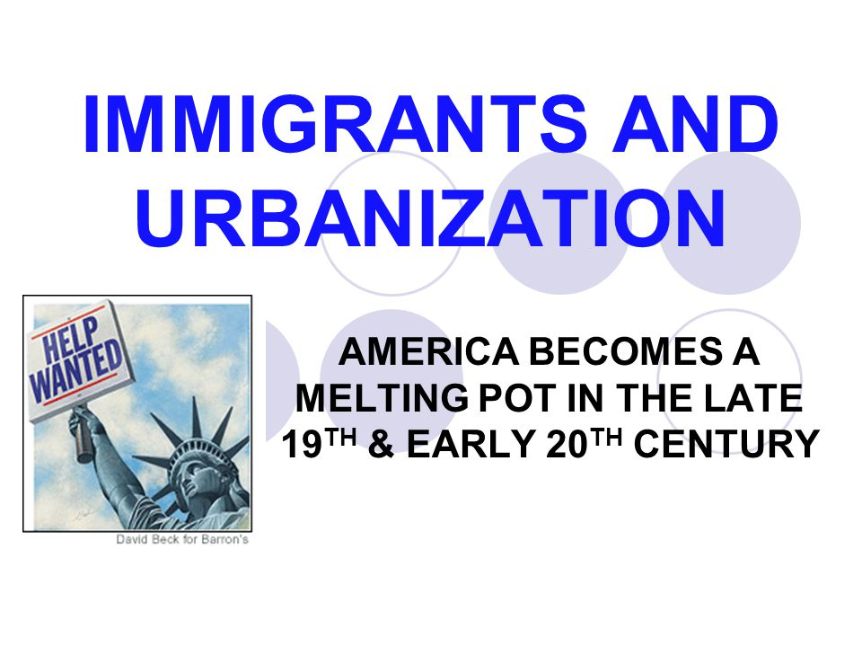 IMMIGRANTS AND URBANIZATION AMERICA BECOMES A MELTING POT IN THE LATE 19 TH & EARLY 20 TH CENTURY