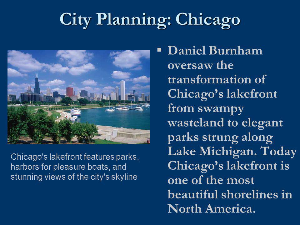 City Planning: Chicago  Daniel Burnham oversaw the transformation of Chicago's lakefront from swampy wasteland to elegant parks strung along Lake Mic