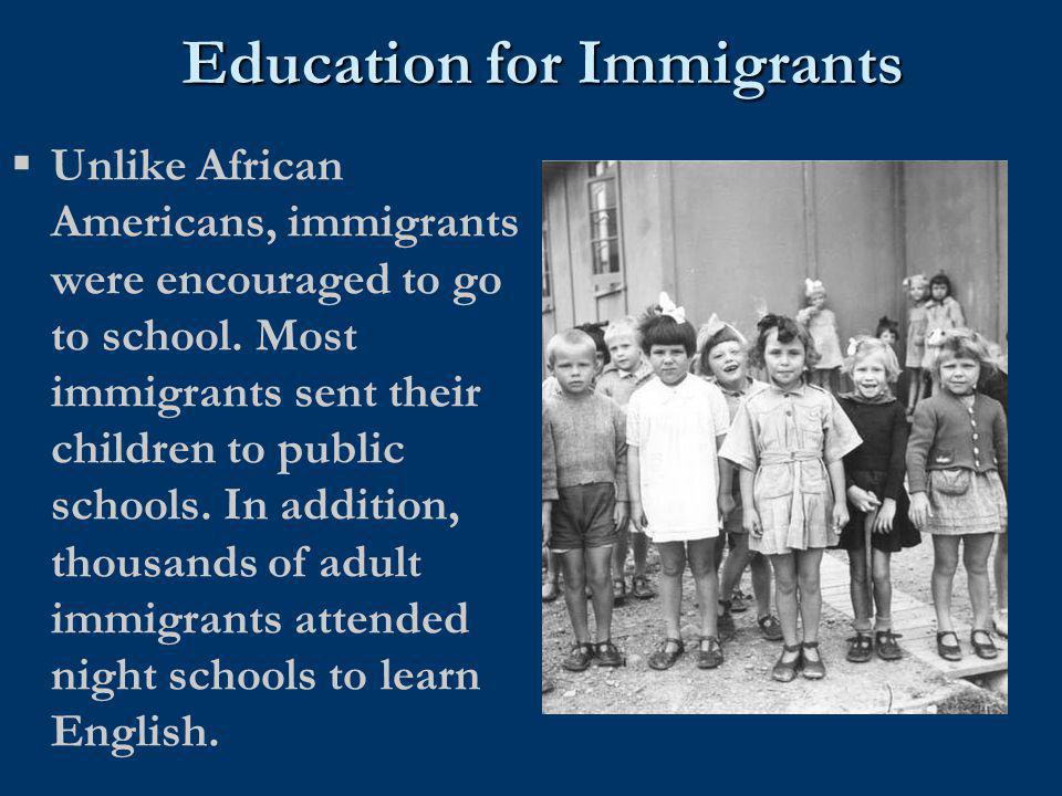 Education for Immigrants  Unlike African Americans, immigrants were encouraged to go to school. Most immigrants sent their children to public schools