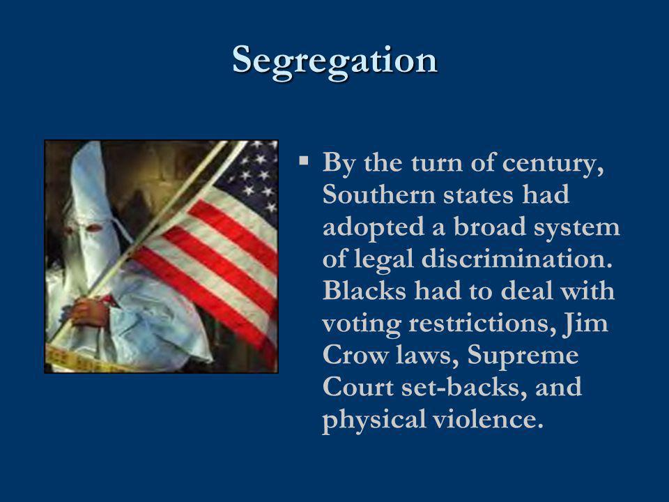 Segregation  By the turn of century, Southern states had adopted a broad system of legal discrimination. Blacks had to deal with voting restrictions,
