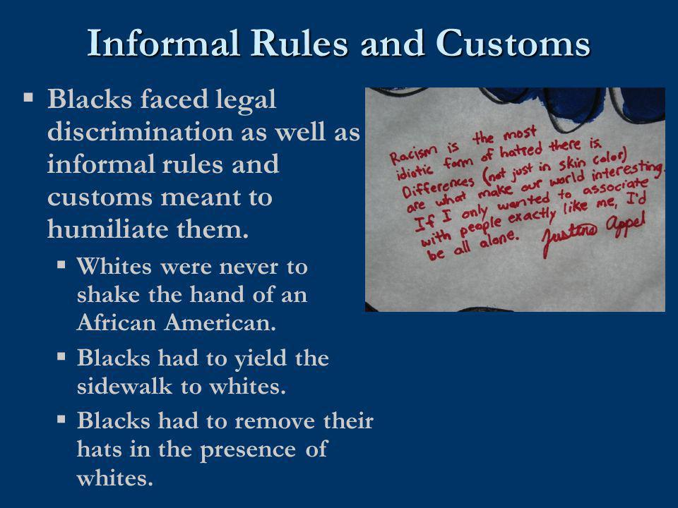 Informal Rules and Customs  Blacks faced legal discrimination as well as informal rules and customs meant to humiliate them.  Whites were never to s