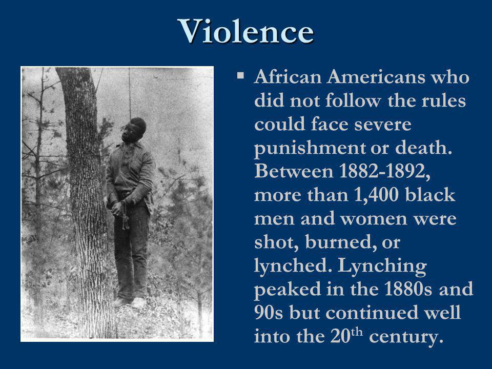Violence  African Americans who did not follow the rules could face severe punishment or death. Between 1882-1892, more than 1,400 black men and wome
