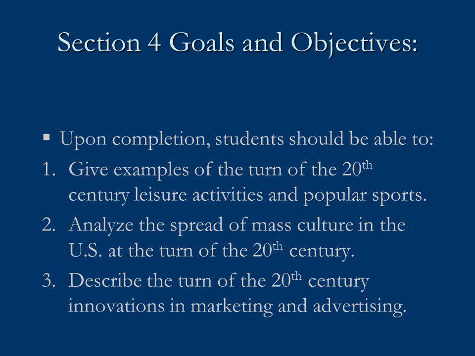 Section 4 Goals and Objectives:  Upon completion, students should be able to: 1.Give examples of the turn of the 20 th century leisure activities and