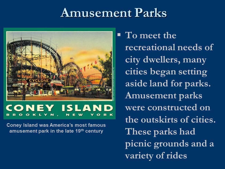 Amusement Parks  To meet the recreational needs of city dwellers, many cities began setting aside land for parks. Amusement parks were constructed on