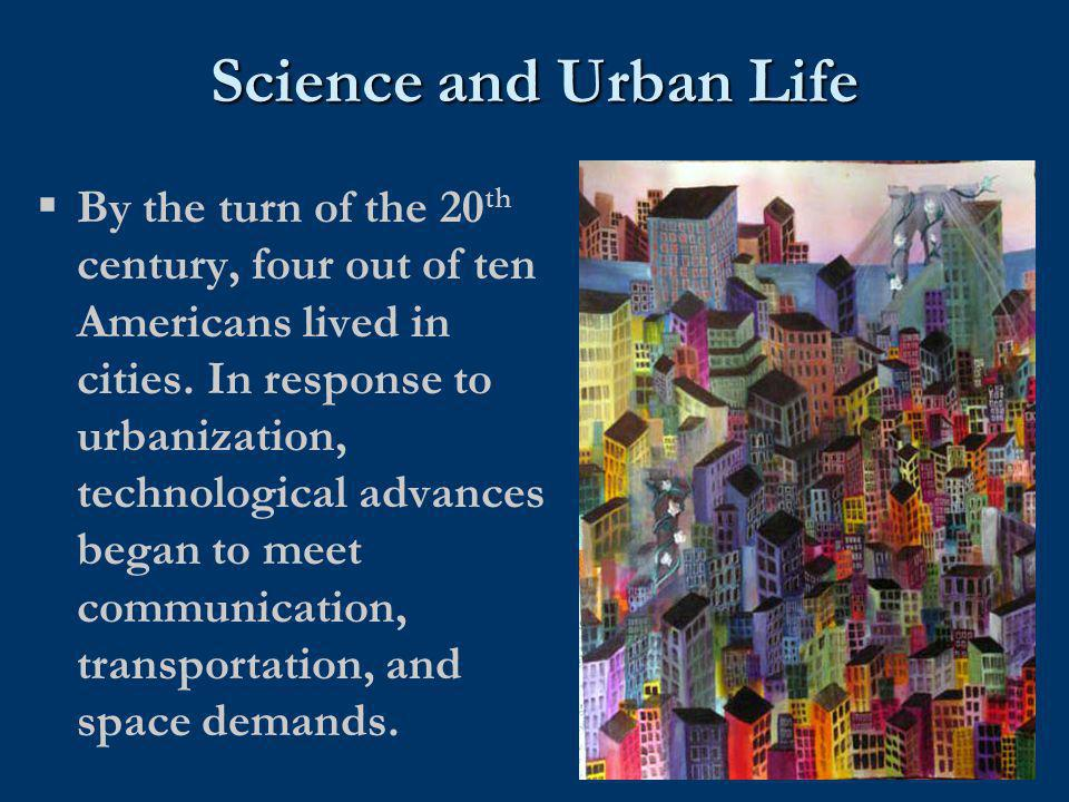 Science and Urban Life  By the turn of the 20 th century, four out of ten Americans lived in cities. In response to urbanization, technological advan