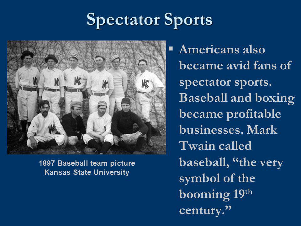 Spectator Sports  Americans also became avid fans of spectator sports. Baseball and boxing became profitable businesses. Mark Twain called baseball,