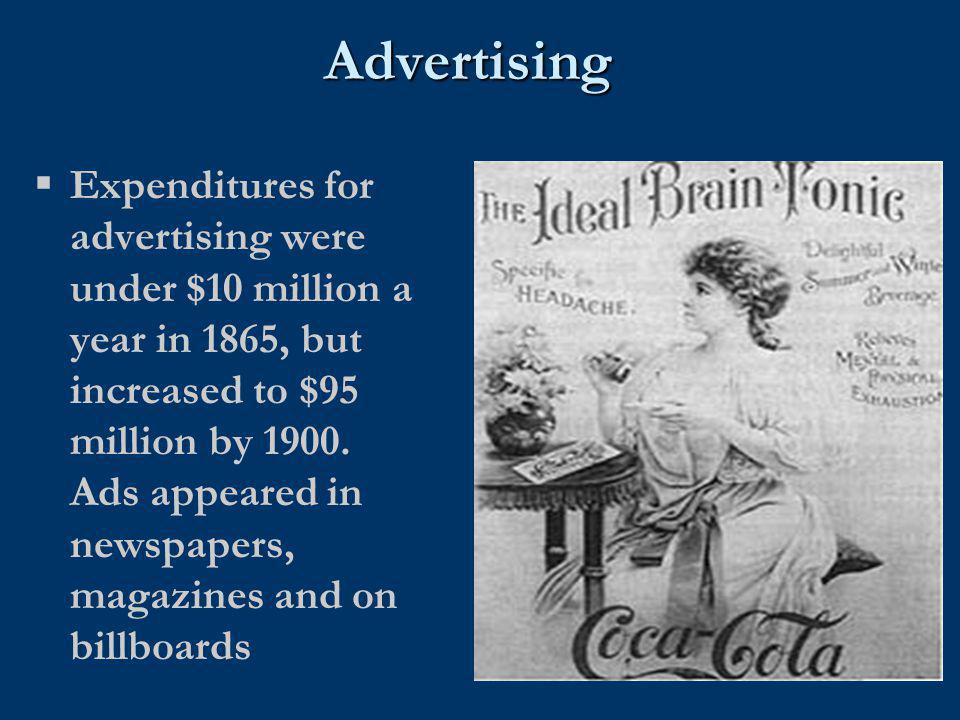 Advertising  Expenditures for advertising were under $10 million a year in 1865, but increased to $95 million by 1900. Ads appeared in newspapers, ma