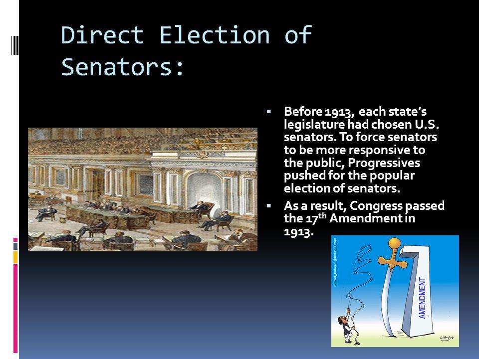 Direct Election of Senators:  Before 1913, each state's legislature had chosen U.S. senators. To force senators to be more responsive to the public,
