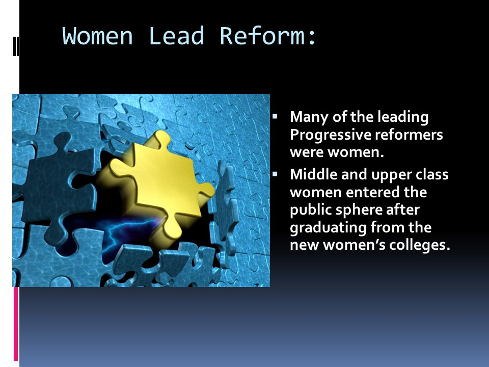 Women Lead Reform:  Many of the leading Progressive reformers were women.  Middle and upper class women entered the public sphere after graduating f