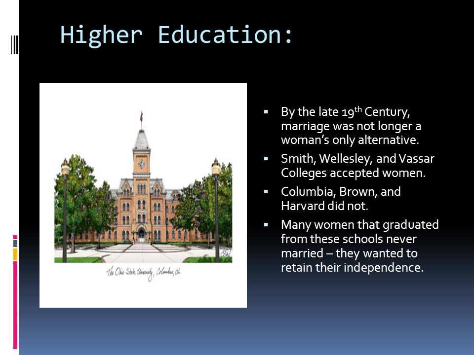 Higher Education:  By the late 19 th Century, marriage was not longer a woman's only alternative.