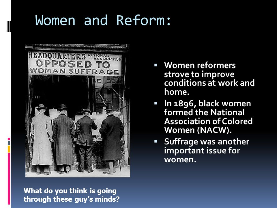Women and Reform:  Women reformers strove to improve conditions at work and home.