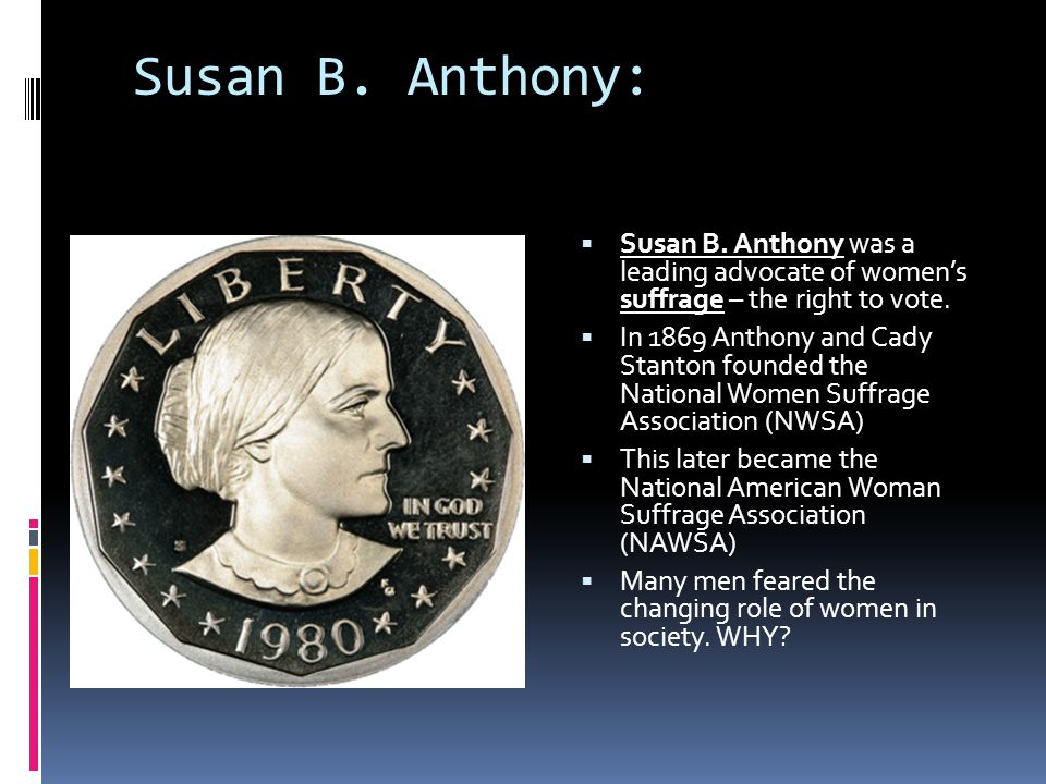 Susan B. Anthony:  Susan B. Anthony was a leading advocate of women's suffrage – the right to vote.  In 1869 Anthony and Cady Stanton founded the Na