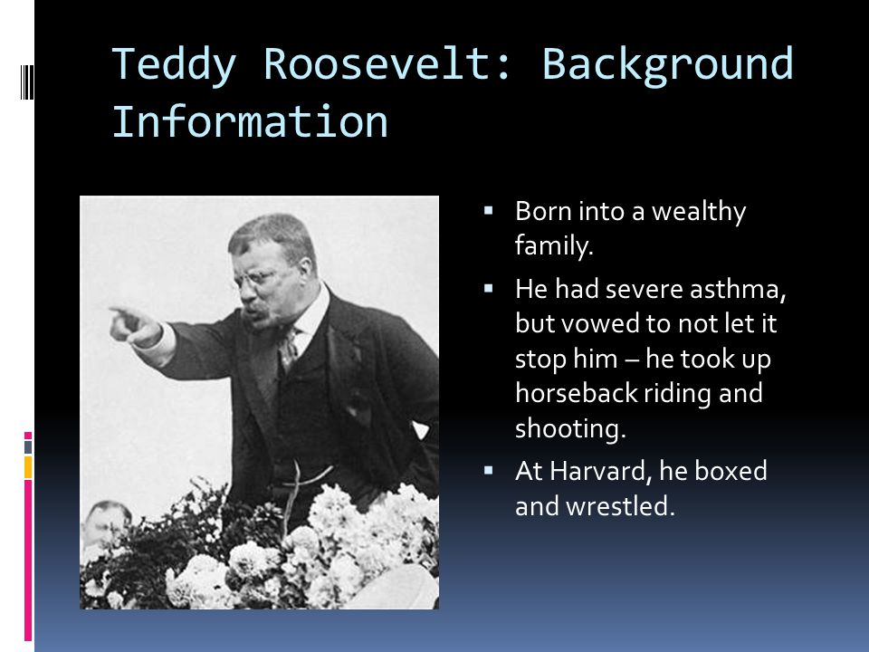 Teddy Roosevelt: Background Information  Born into a wealthy family.