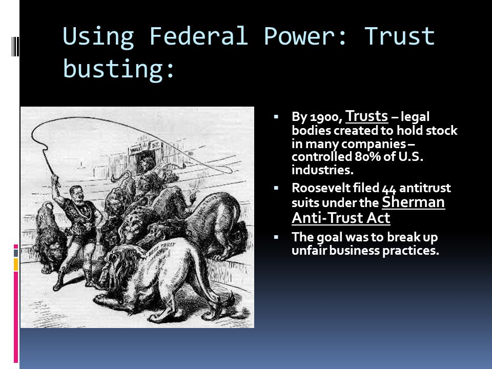 Using Federal Power: Trust busting:  By 1900, Trusts – legal bodies created to hold stock in many companies – controlled 80% of U.S.