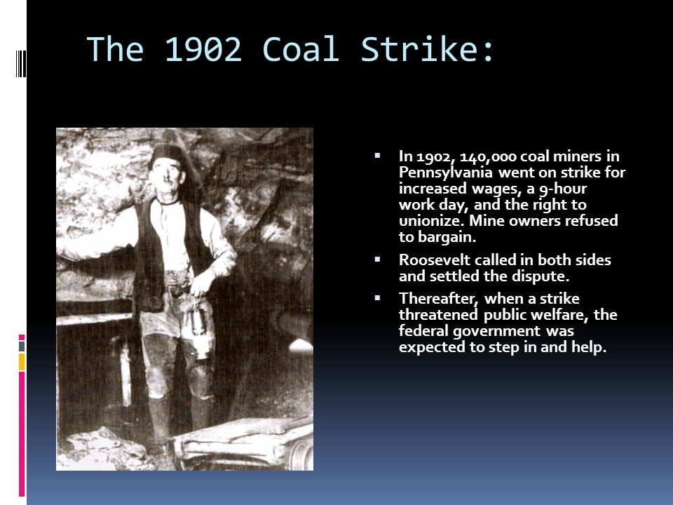 The 1902 Coal Strike:  In 1902, 140,000 coal miners in Pennsylvania went on strike for increased wages, a 9-hour work day, and the right to unionize.