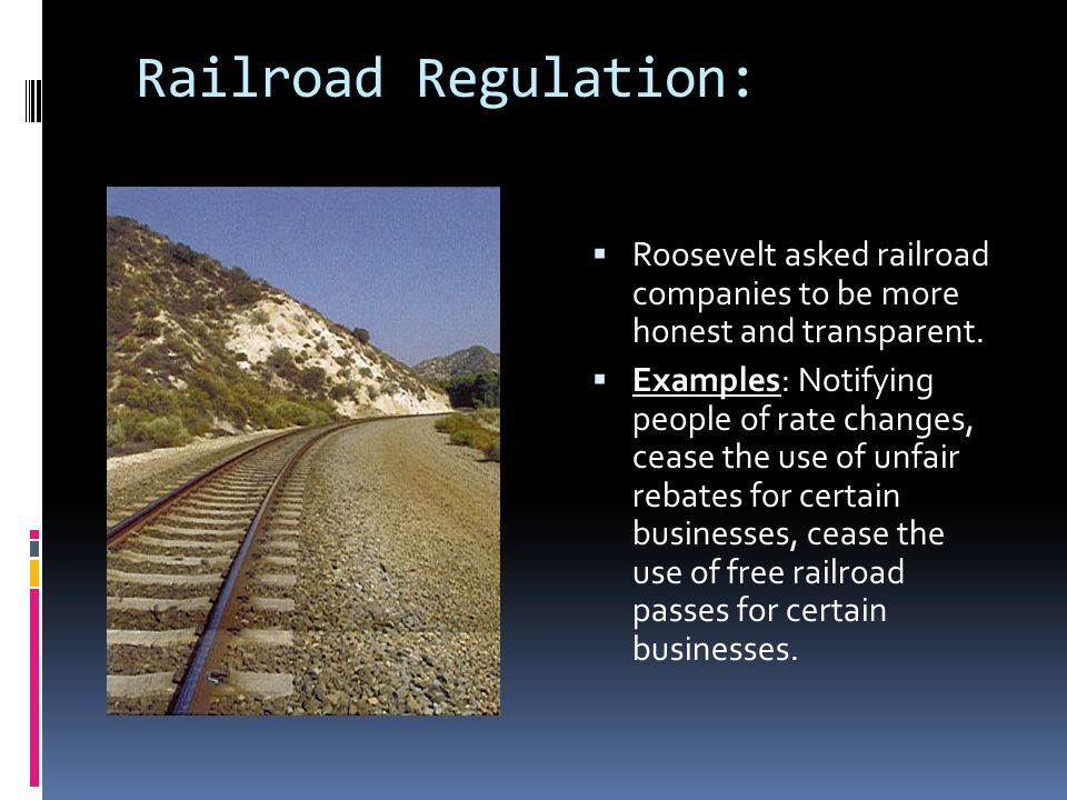 Railroad Regulation:  Roosevelt asked railroad companies to be more honest and transparent.