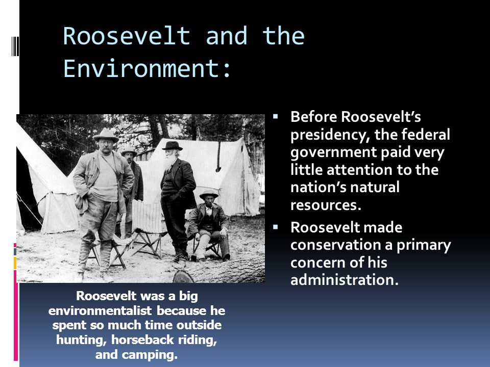 Roosevelt and the Environment:  Before Roosevelt's presidency, the federal government paid very little attention to the nation's natural resources.