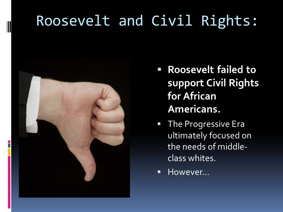 Roosevelt and Civil Rights:  Roosevelt failed to support Civil Rights for African Americans.