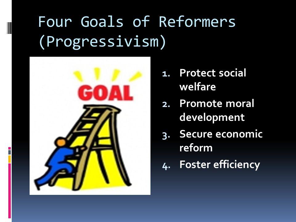 Four Goals of Reformers (Progressivism) 1. Protect social welfare 2. Promote moral development 3. Secure economic reform 4. Foster efficiency