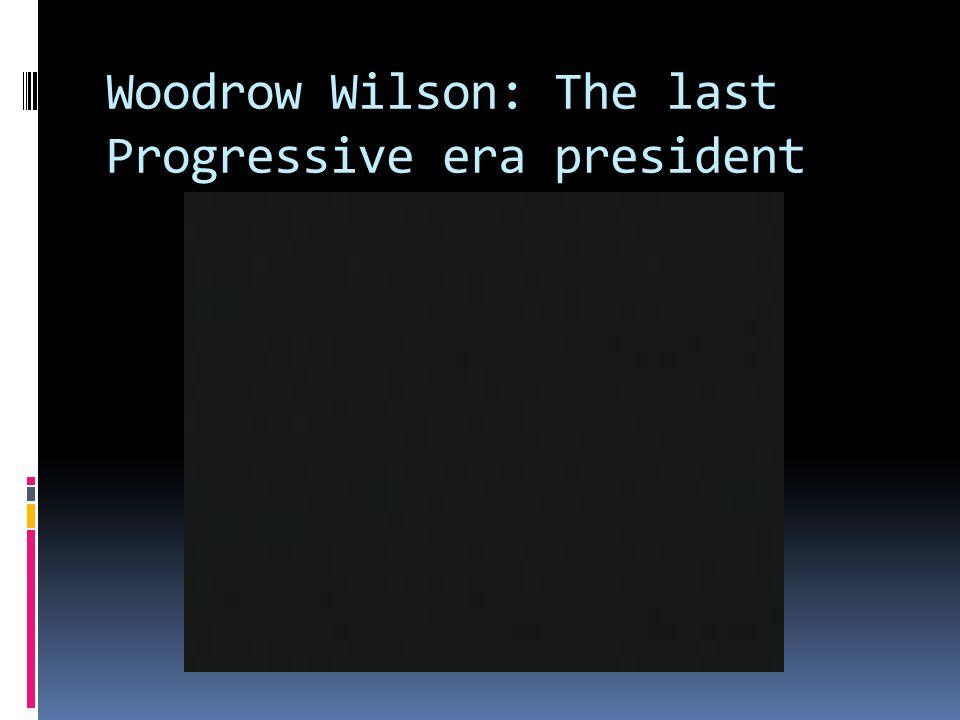 Woodrow Wilson: The last Progressive era president