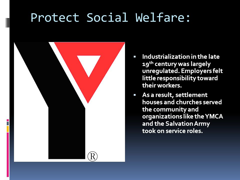 Protect Social Welfare:  Industrialization in the late 19 th century was largely unregulated.