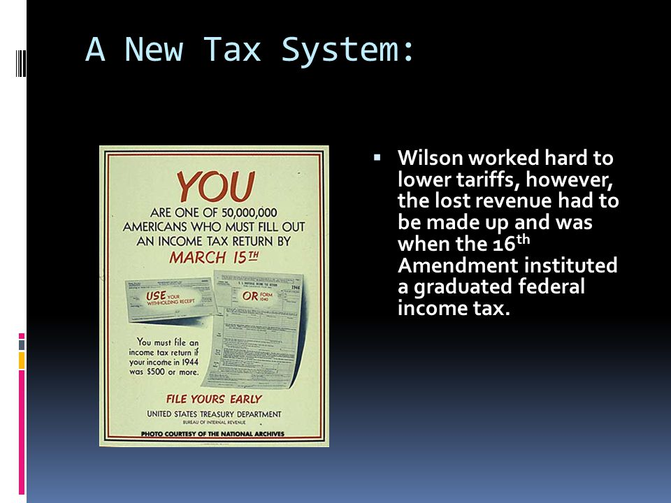 A New Tax System:  Wilson worked hard to lower tariffs, however, the lost revenue had to be made up and was when the 16 th Amendment instituted a graduated federal income tax.