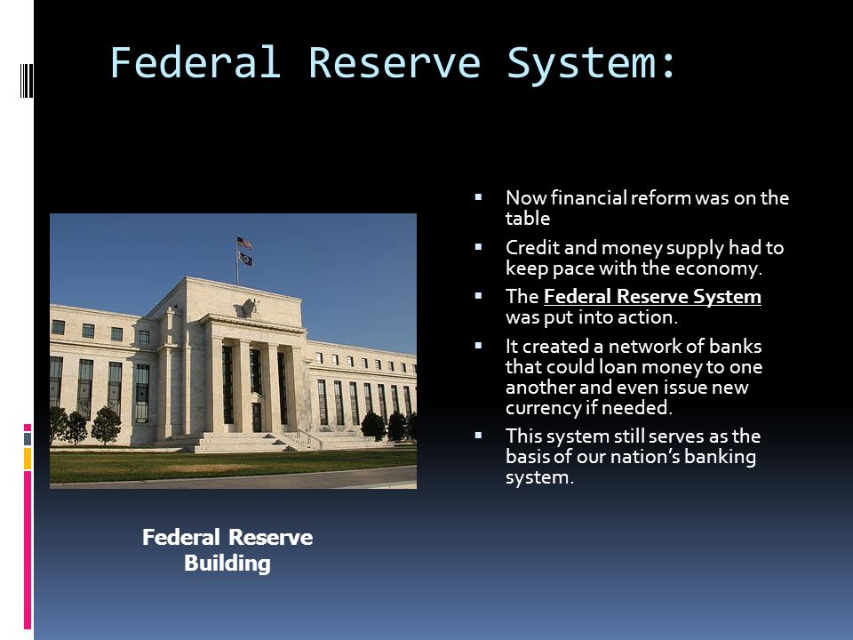 Federal Reserve System:  Now financial reform was on the table  Credit and money supply had to keep pace with the economy.