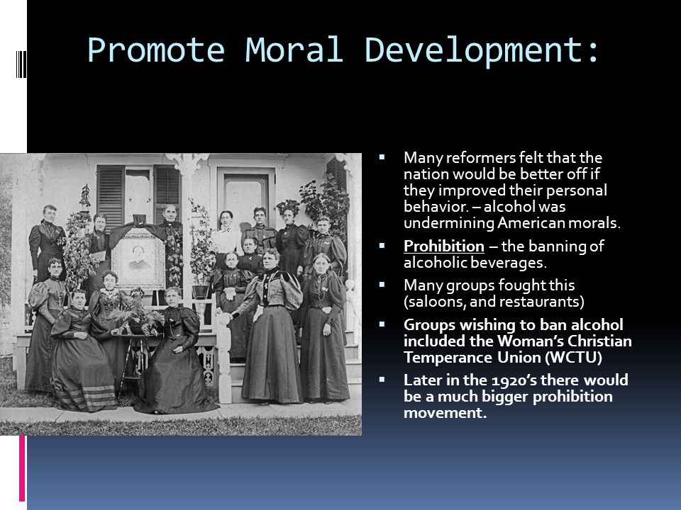 Promote Moral Development:  Many reformers felt that the nation would be better off if they improved their personal behavior.