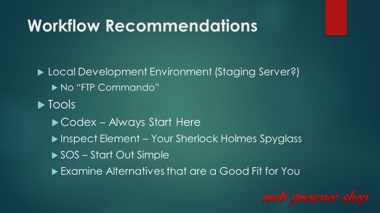 Workflow Recommendations  Local Development Environment (Staging Server )  No FTP Commando  Tools  Codex – Always Start Here  Inspect Element – Your Sherlock Holmes Spyglass  SOS – Start Out Simple  Examine Alternatives that are a Good Fit for You
