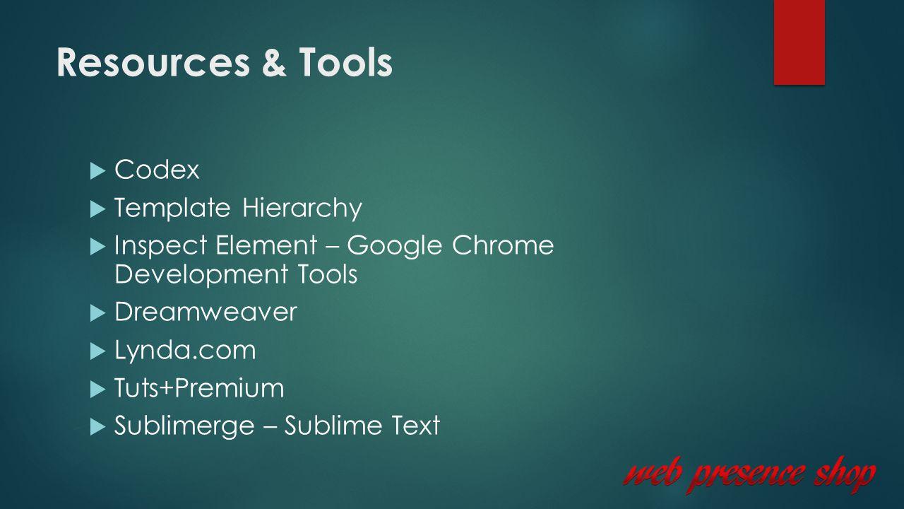Resources & Tools  Codex  Template Hierarchy  Inspect Element – Google Chrome Development Tools  Dreamweaver  Lynda.com  Tuts+Premium  Sublimerge – Sublime Text