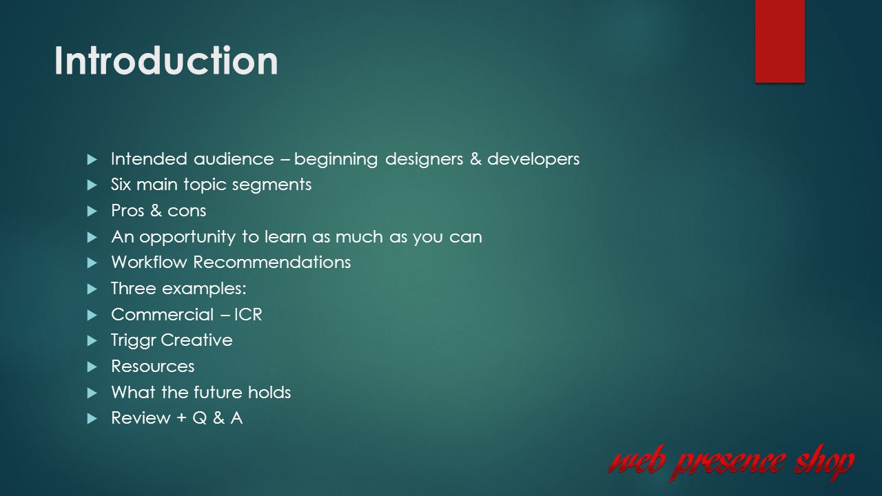 Introduction  Intended audience – beginning designers & developers  Six main topic segments  Pros & cons  An opportunity to learn as much as you can  Workflow Recommendations  Three examples:  Commercial – ICR  Triggr Creative  Resources  What the future holds  Review + Q & A