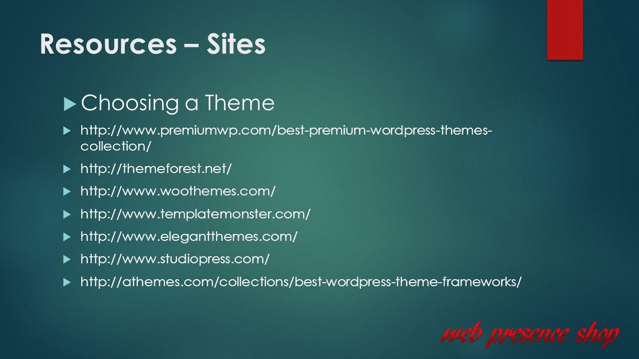Resources – Sites  Choosing a Theme  http://www.premiumwp.com/best-premium-wordpress-themes- collection/  http://themeforest.net/  http://www.woothemes.com/  http://www.templatemonster.com/  http://www.elegantthemes.com/  http://www.studiopress.com/  http://athemes.com/collections/best-wordpress-theme-frameworks/
