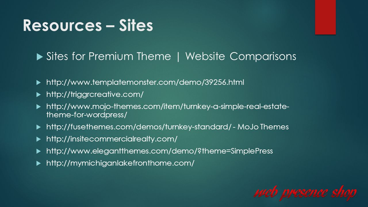 Resources – Sites  Sites for Premium Theme | Website Comparisons  http://www.templatemonster.com/demo/39256.html  http://triggrcreative.com/  http://www.mojo-themes.com/item/turnkey-a-simple-real-estate- theme-for-wordpress/  http://fusethemes.com/demos/turnkey-standard/ - MoJo Themes  http://insitecommercialrealty.com/  http://www.elegantthemes.com/demo/ theme=SimplePress  http://mymichiganlakefronthome.com/
