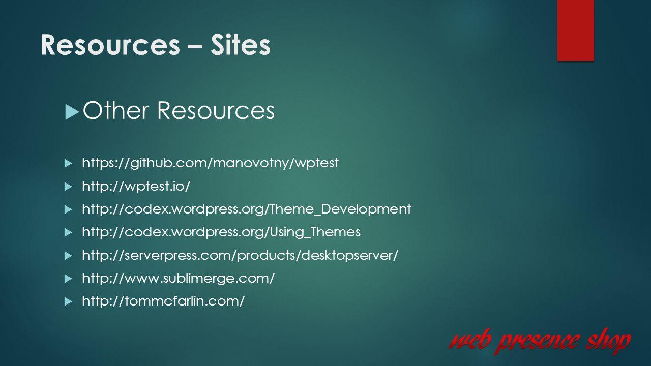 Resources – Sites  Other Resources  https://github.com/manovotny/wptest  http://wptest.io/  http://codex.wordpress.org/Theme_Development  http://codex.wordpress.org/Using_Themes  http://serverpress.com/products/desktopserver/  http://www.sublimerge.com/  http://tommcfarlin.com/
