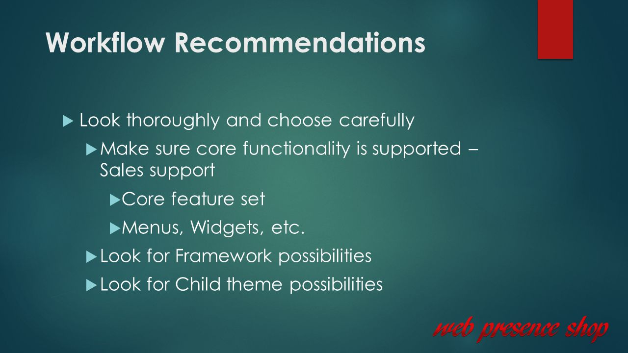 Workflow Recommendations  Look thoroughly and choose carefully  Make sure core functionality is supported – Sales support  Core feature set  Menus, Widgets, etc.