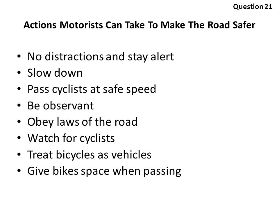 No distractions and stay alert Slow down Pass cyclists at safe speed Be observant Obey laws of the road Watch for cyclists Treat bicycles as vehicles Give bikes space when passing Actions Motorists Can Take To Make The Road Safer Question 21
