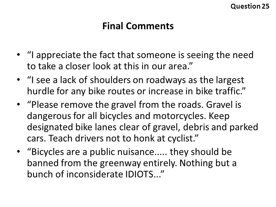 I appreciate the fact that someone is seeing the need to take a closer look at this in our area. I see a lack of shoulders on roadways as the largest hurdle for any bike routes or increase in bike traffic. Please remove the gravel from the roads.