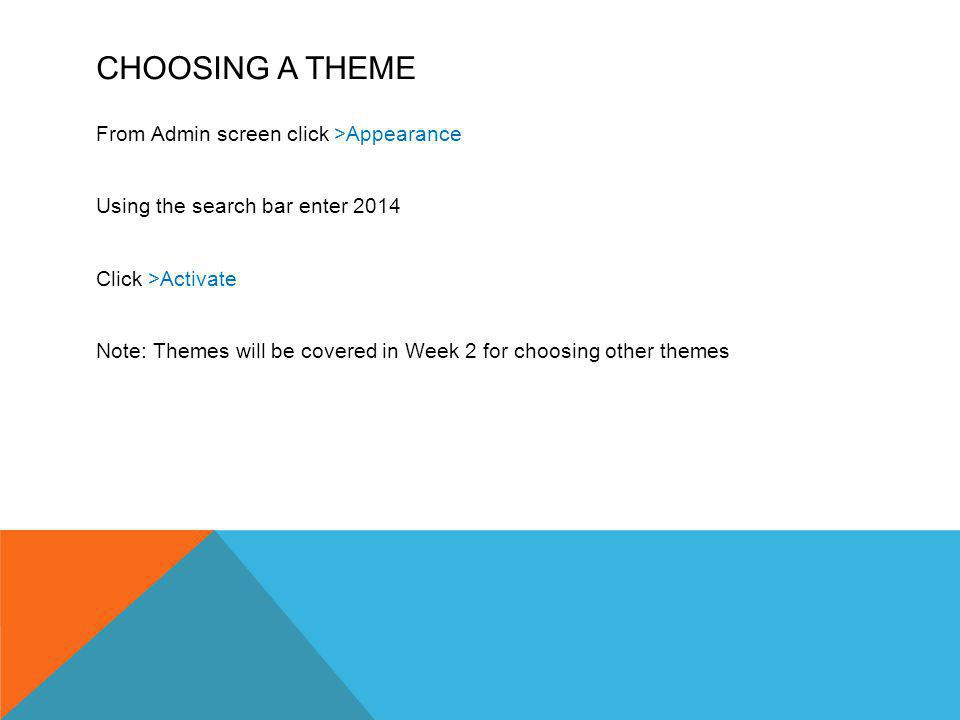 CHOOSING A THEME From Admin screen click >Appearance Using the search bar enter 2014 Click >Activate Note: Themes will be covered in Week 2 for choosi