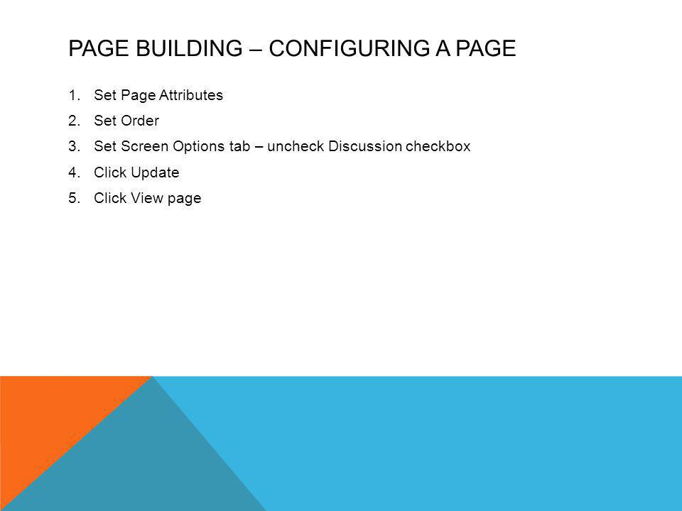 PAGE BUILDING – CONFIGURING A PAGE 1.Set Page Attributes 2.Set Order 3.Set Screen Options tab – uncheck Discussion checkbox 4.Click Update 5.Click View page