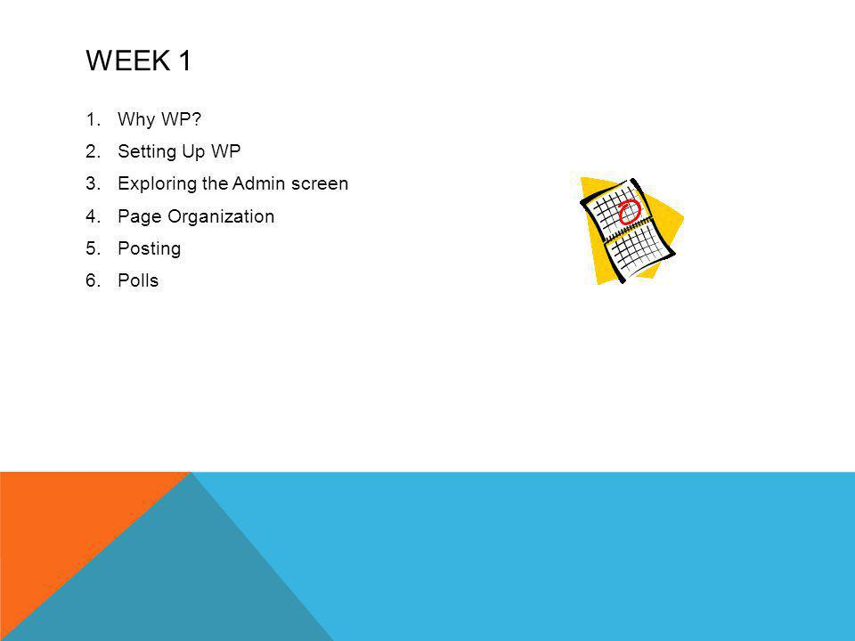 WEEK 1 1.Why WP? 2.Setting Up WP 3.Exploring the Admin screen 4.Page Organization 5.Posting 6.Polls