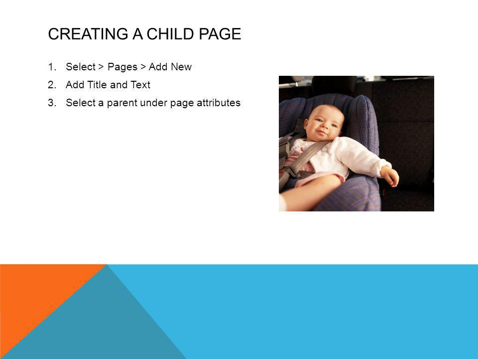 CREATING A CHILD PAGE 1.Select > Pages > Add New 2.Add Title and Text 3.Select a parent under page attributes