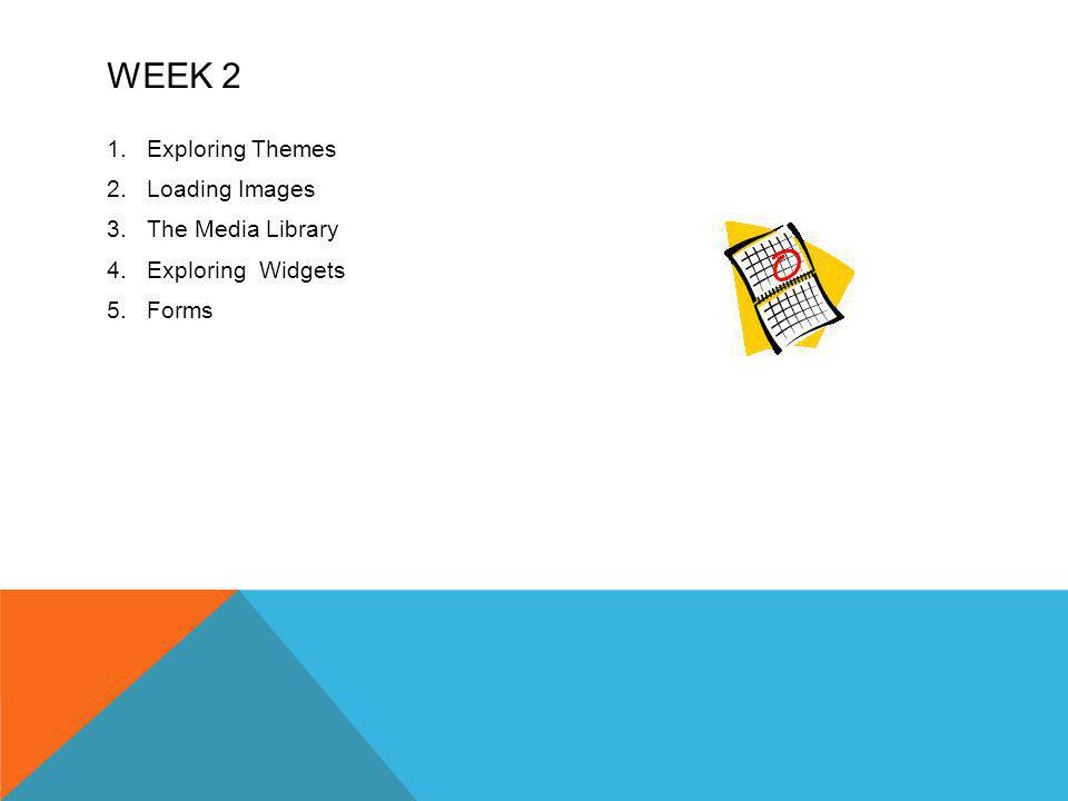 WEEK 2 1.Exploring Themes 2.Loading Images 3.The Media Library 4.Exploring Widgets 5.Forms
