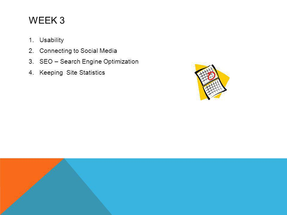 WEEK 3 1.Usability 2.Connecting to Social Media 3.SEO – Search Engine Optimization 4.Keeping Site Statistics
