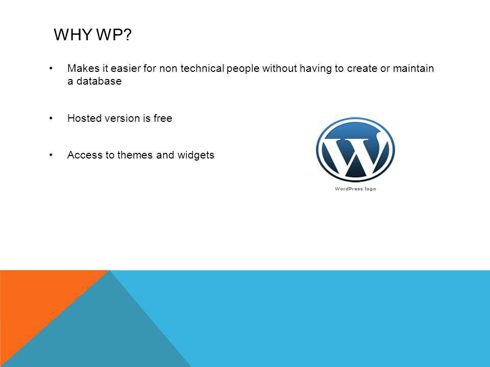 WHY WP? Makes it easier for non technical people without having to create or maintain a database Hosted version is free Access to themes and widgets