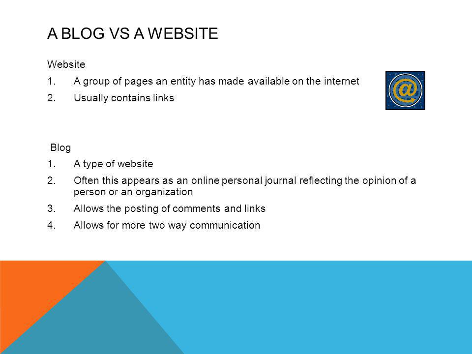 A BLOG VS A WEBSITE Website 1.A group of pages an entity has made available on the internet 2.Usually contains links Blog 1.A type of website 2.Often