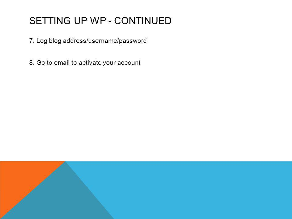 SETTING UP WP - CONTINUED 7. Log blog address/username/password 8.
