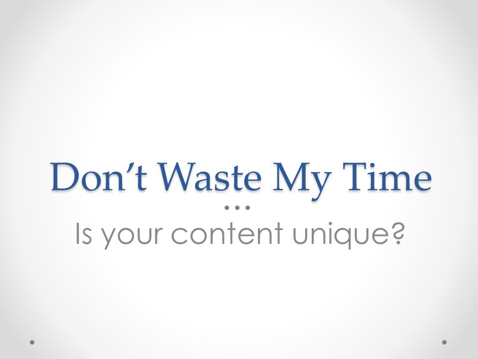 Don't Waste My Time Is your content unique?