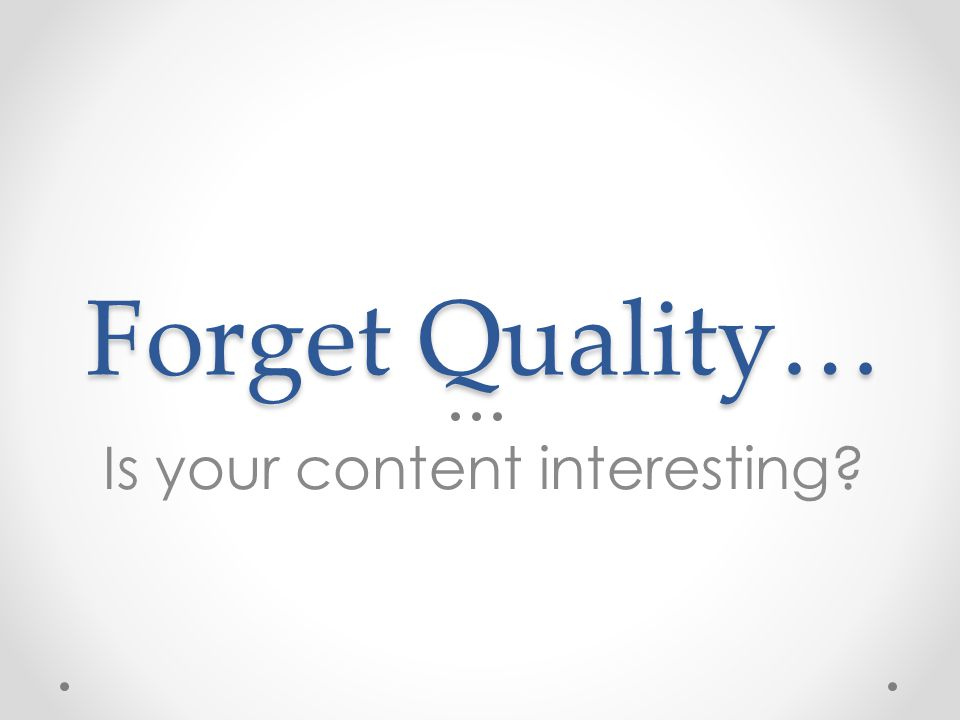 Forget Quality… Is your content interesting?