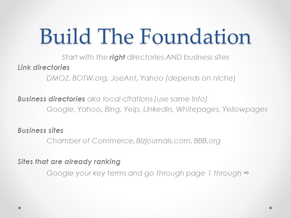 Build The Foundation Start with the right directories AND business sites Link directories DMOZ, BOTW.org, JoeAnt, Yahoo (depends on niche) Business directories aka local citations (use same info) Google, Yahoo, Bing, Yelp, Linkedin, Whitepages, Yellowpages Business sites Chamber of Commerce, Bizjournals.com, BBB.org Sites that are already ranking Google your key terms and go through page 1 through ∞